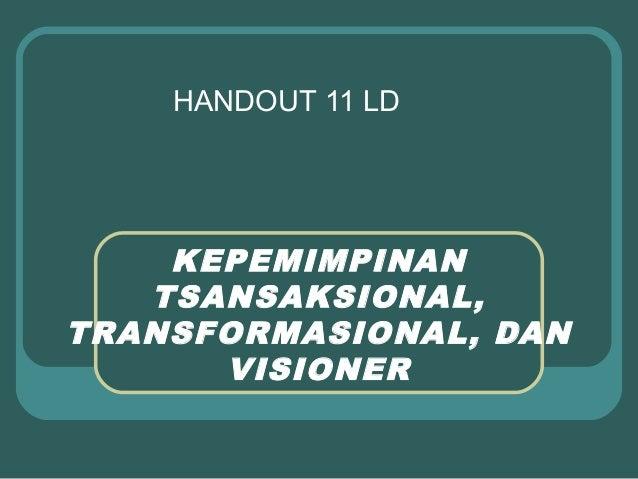 HANDOUT 11 LD    KEPEMIMPINAN   TSANSAKSIONAL,TRANSFORMASIONAL, DAN      VISIONER
