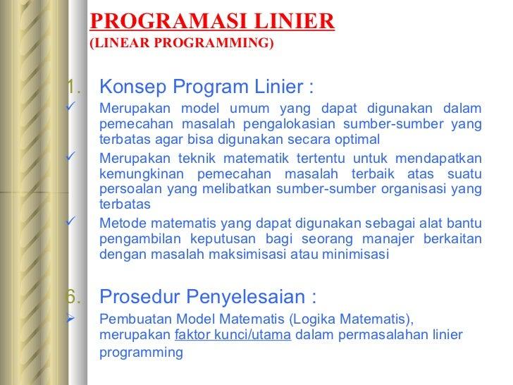 PROGRAMASI LINIER (LINEAR PROGRAMMING) <ul><li>Konsep Program Linier : </li></ul><ul><li>Merupakan model umum yang dapat d...