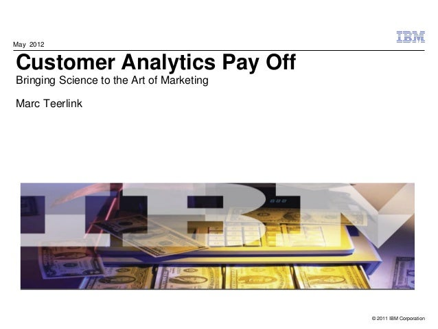 May 2012Customer Analytics Pay OffBringing Science to the Art of MarketingMarc Teerlink                                   ...