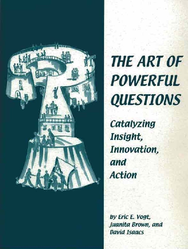 THE ART OFPOWERFUL QUESTIONSCatalyzing Insight, Innovation, and Actionby Eric E. Vogt, Juanita Brown, and David Isaacs