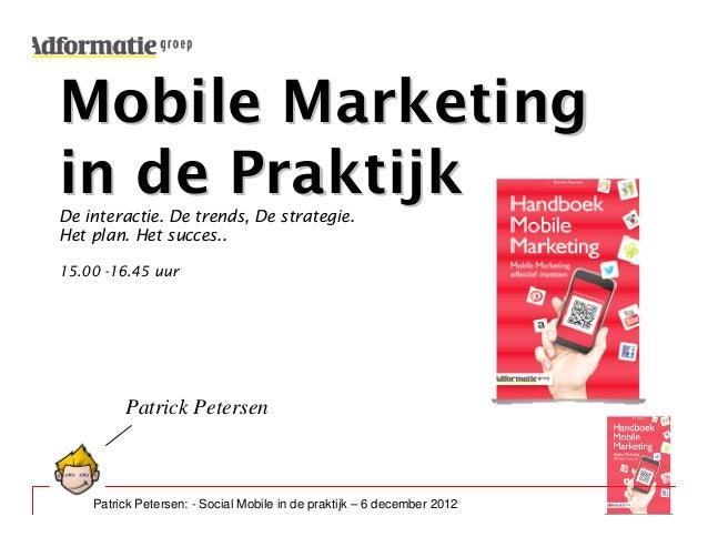 Mobile Marketingin de PraktijkDe interactie. De trends, De strategie.Het plan. Het succes..15.00 -16.45 uur         Patric...
