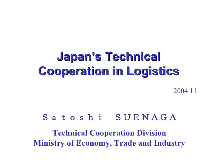 Japan's Technical Cooperation in Logistics 2004.11 Satoshi SUENAGA Technical Cooperation Division Ministry of Economy, Tra...