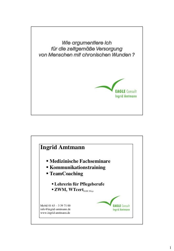 Wie argumentiere ich     für die zeitgemäße Versorgungvon Menschen mit chronischen Wunden ?Ingrid Amtmann     Medizinisch...
