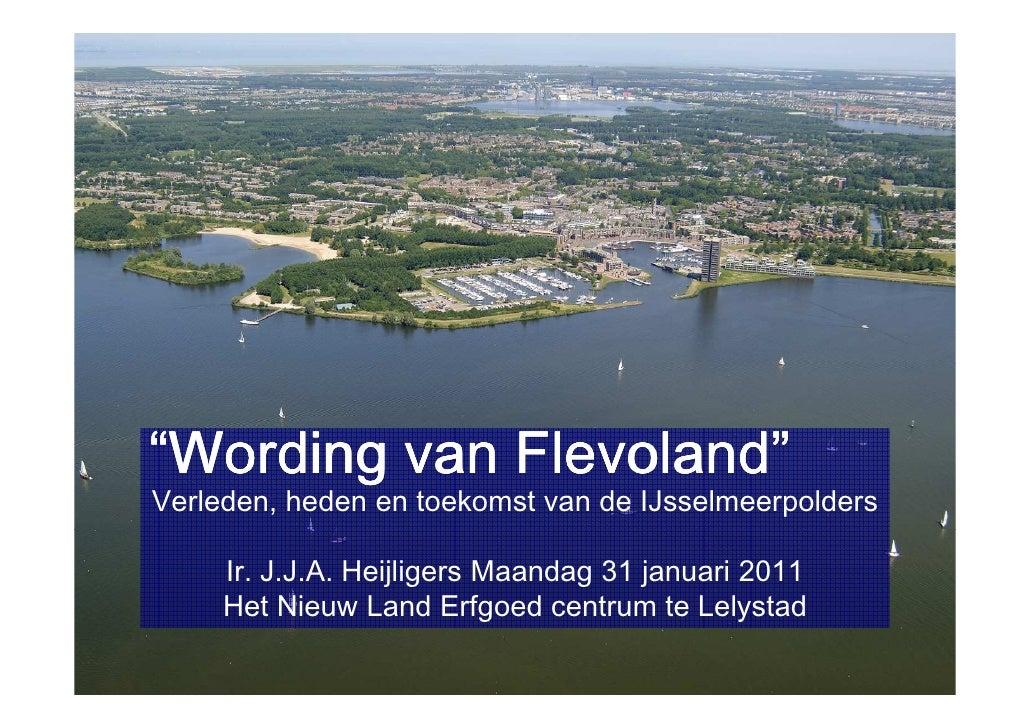 """""""Wording van Flevoland""""Verleden, heden en toekomst van de IJsselmeerpolders     Ir. J.J.A. Heijligers Maandag 31 januari 2..."""