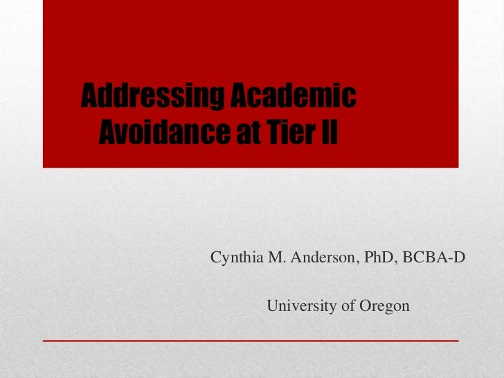 Addressing Academic Avoidance at Tier II         Cynthia M. Anderson, PhD, BCBA-D               University of Oregon