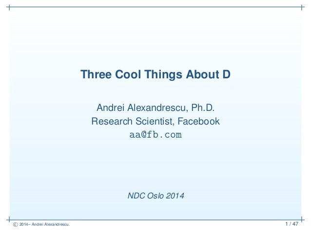 c 2014– Andrei Alexandrescu. 1 / 47 Three Cool Things About D Andrei Alexandrescu, Ph.D. Research Scientist, Facebook aa@f...