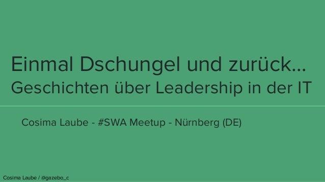 Einmal Dschungel und zurück… Geschichten über Leadership in der IT Cosima Laube - #SWA Meetup - Nürnberg (DE) Cosima Laube...