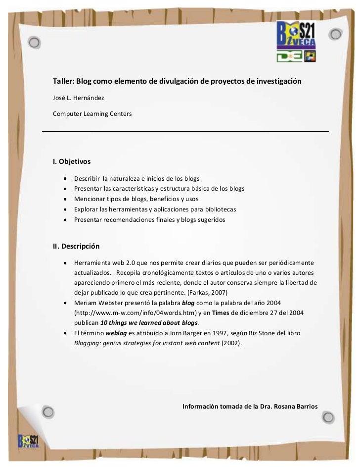 Taller: Blog como elemento de divulgación de proyectos de investigaciónJosé L. HernándezComputer Learning CentersI. Objeti...
