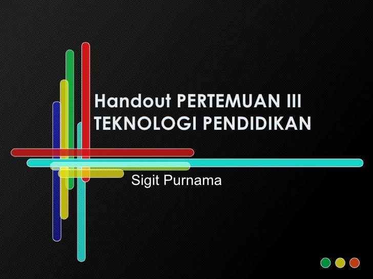Handout PERTEMUAN III  TEKNOLOGI PENDIDIKAN Sigit Purnama
