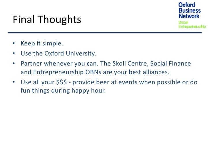 Final Thoughts• Keep it simple.• Use the Oxford University.• Partner whenever you can. The Skoll Centre, Social Finance  a...