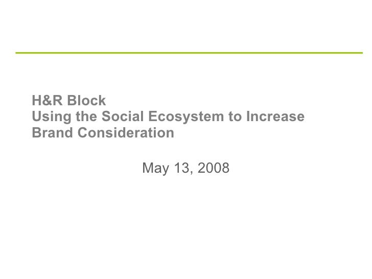 H&R Block  Using the Social Ecosystem to Increase Brand Consideration May 13, 2008