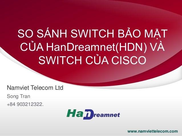 SO SÁNH SWITCH BẢO MẬT CỦA HanDreamnet(HDN) VÀ SWITCH CỦA CISCO Namviet Telecom Ltd Song Tran +84 903212322.  1  www.namvi...