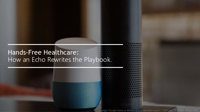 "Image: ""Google Home vs. Amazon Echo: Alexa takes round 1."" CNET. N.p., 2016. Web. 16 Dec. 2016. Hands-Free Healthcare: How..."