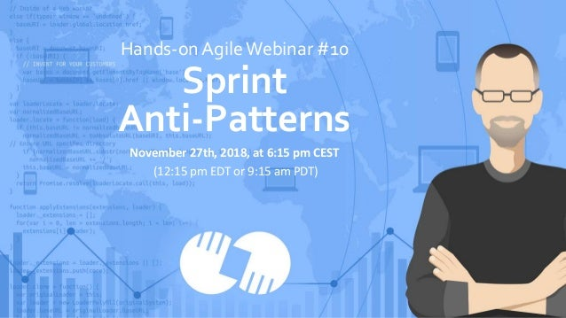 Hands-on AgileWebinar #10 Sprint Anti-Patterns November 27th, 2018, at 6:15 pm CEST (12:15 pm EDT or 9:15 am PDT)