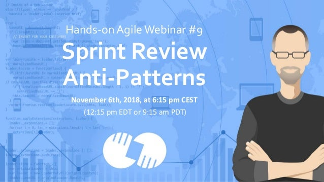 Hands-on AgileWebinar #9 Sprint Review Anti-Patterns November 6th, 2018, at 6:15 pm CEST (12:15 pm EDT or 9:15 am PDT)