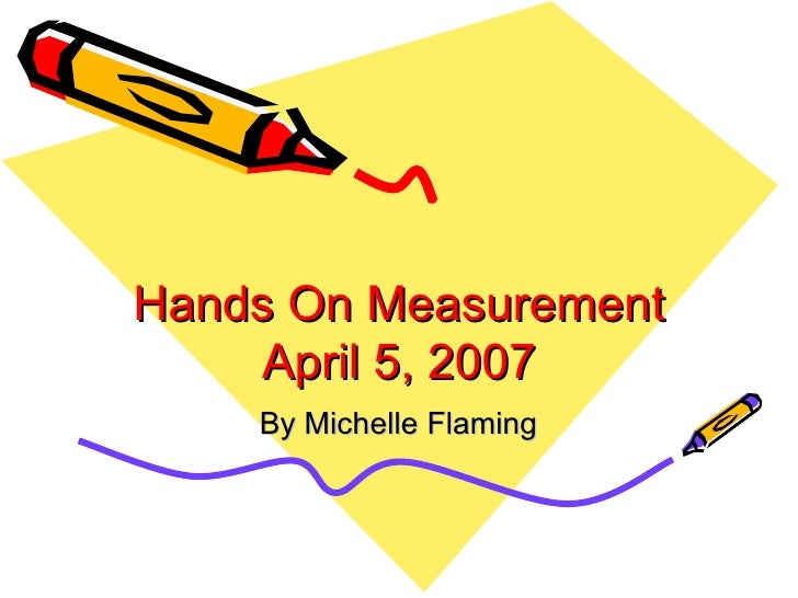 Hands On Measurement April 5, 2007 By Michelle Flaming