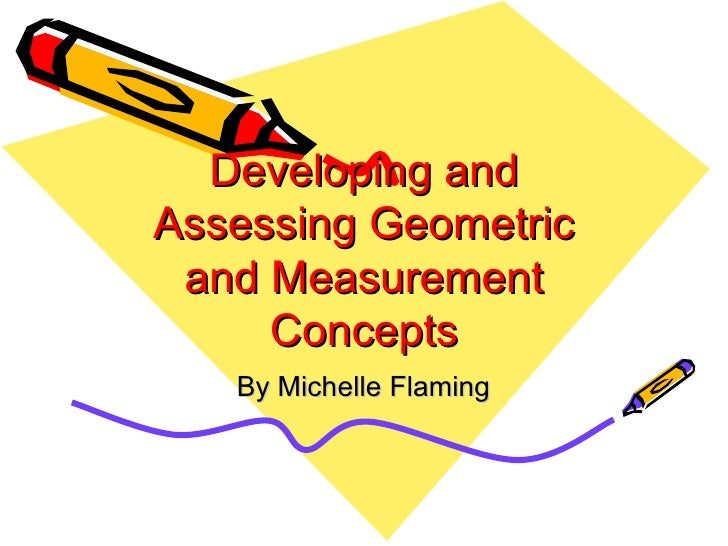 Developing and Assessing Geometric and Measurement Concepts By Michelle Flaming