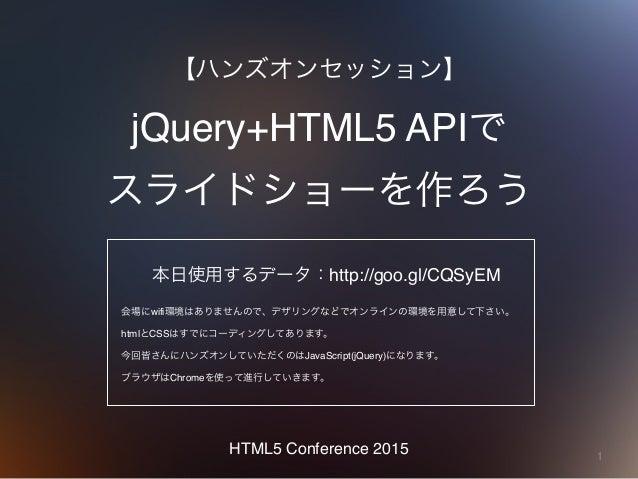 1 jQuery+HTML5 APIで スライドショーを作ろう 【ハンズオンセッション】 HTML5 Conference 2015 本日使用するデータ:http://goo.gl/CQSyEM 会場にwifi環境はありませんので、デザリング...