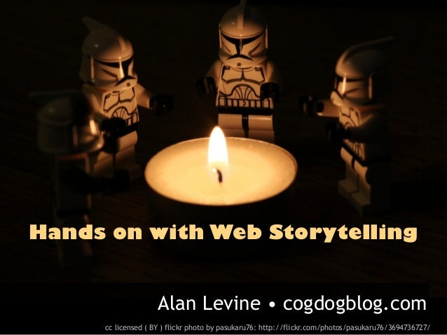 Hands on with Web Storytelling                    Alan Levine • cogdogblog.com     cc licensed ( BY ) flickr photo by pasu...