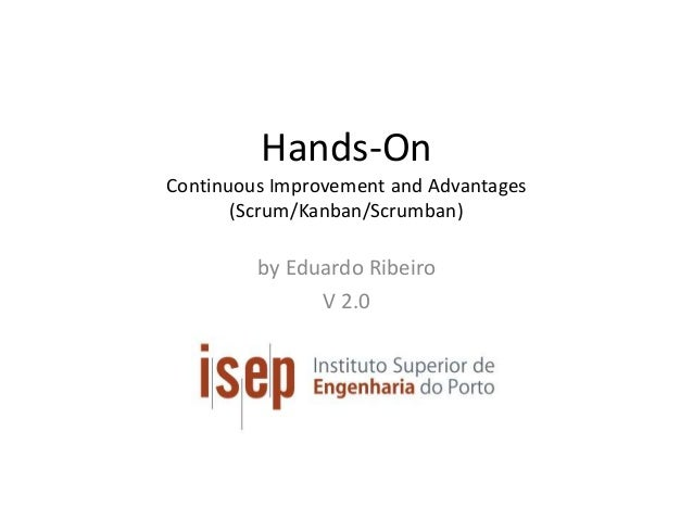 Hands-On Continuous Improvement and Advantages (Scrum/Kanban/Scrumban) by Eduardo Ribeiro V 2.0