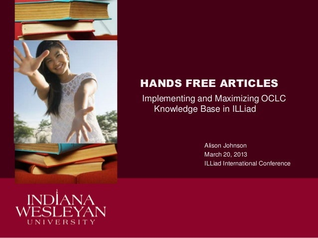 HANDS FREE ARTICLES Implementing and Maximizing OCLC Knowledge Base in ILLiad  Alison Johnson March 20, 2013 ILLiad Intern...