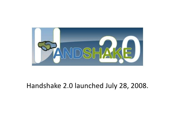Handshake 2.0 launched July 28, 2008.<br />