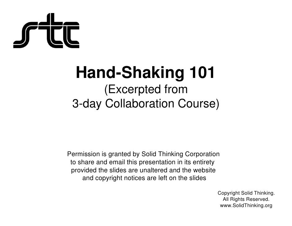 Hand-Shaking 101        (Excerpted from  3-day Collaboration Course)    Permission is granted by Solid Thinking Corporatio...