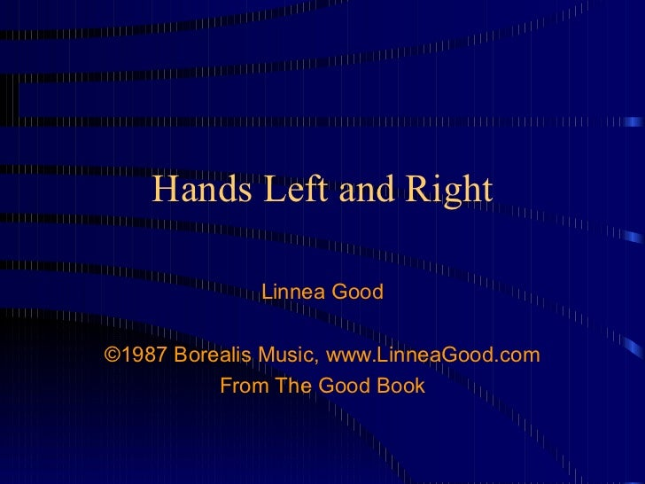 Hands Left and Right Linnea Good ©1987 Borealis Music, www.LinneaGood.com From The Good Book