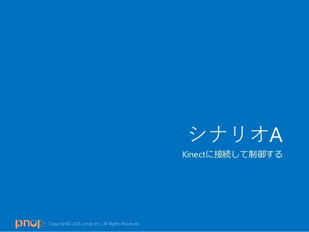 Copyright© 2013, pnop Inc., All Rights Reserved.シナリオAKinectに接続して制御する