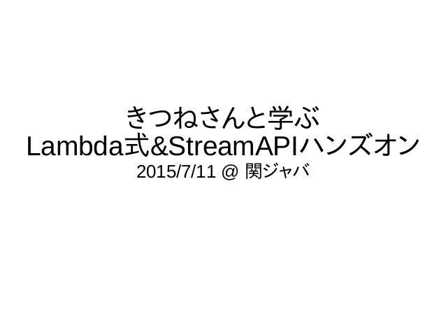 きつねさんと学ぶ Lambda式&StreamAPIハンズオン 2015/7/11 @ 関ジャバ