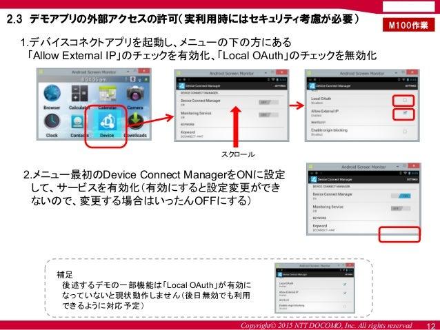 Copyright© 2015 NTT DOCOMO, Inc. All rights reserved 12 2.3 デモアプリの外部アクセスの許可(実利用時にはセキュリティ考慮が必要) 1.デバイスコネクトアプリを起動し、メニューの下の方に...