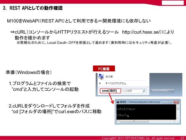 Copyright© 2015 NTT DOCOMO, Inc. All rights reserved 17 3. REST APIとしての動作確認 M100をWebAPI(REST API)として利用できる=開発環境にも依存しない ⇒cUR...