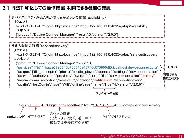 """Copyright© 2015 NTT DOCOMO, Inc. All rights reserved 18 デバイスコネクトWebAPIが使えるかどうかの確認(availability) リクエスト >curl -X GET -H """"Ori..."""