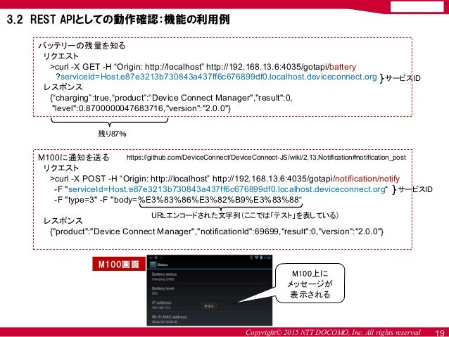 """Copyright© 2015 NTT DOCOMO, Inc. All rights reserved 19 バッテリーの残量を知る リクエスト >curl -X GET -H """"Origin: http://localhost"""" http:..."""
