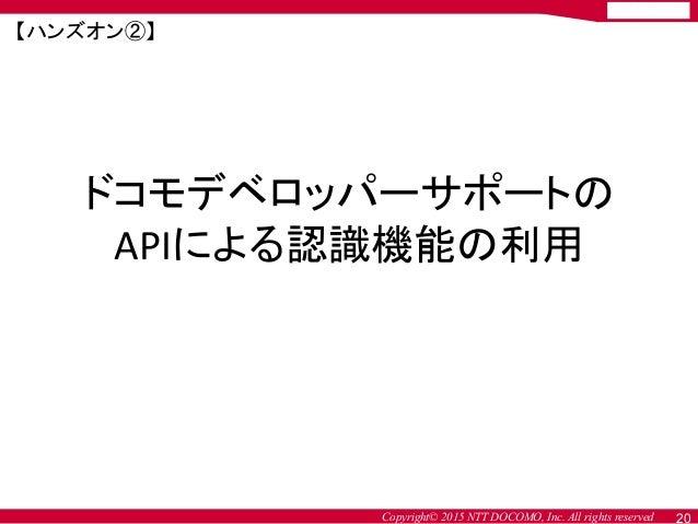 Copyright© 2015 NTT DOCOMO, Inc. All rights reserved ドコモデベロッパーサポートの APIによる認識機能の利用 20 【ハンズオン②】