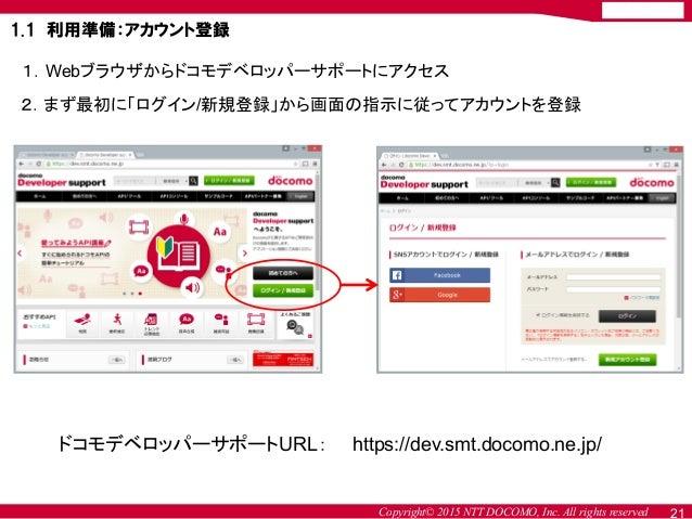Copyright© 2015 NTT DOCOMO, Inc. All rights reserved 2.まず最初に「ログイン/新規登録」から画面の指示に従ってアカウントを登録 1.Webブラウザからドコモデベロッパーサポートにアクセス 1...