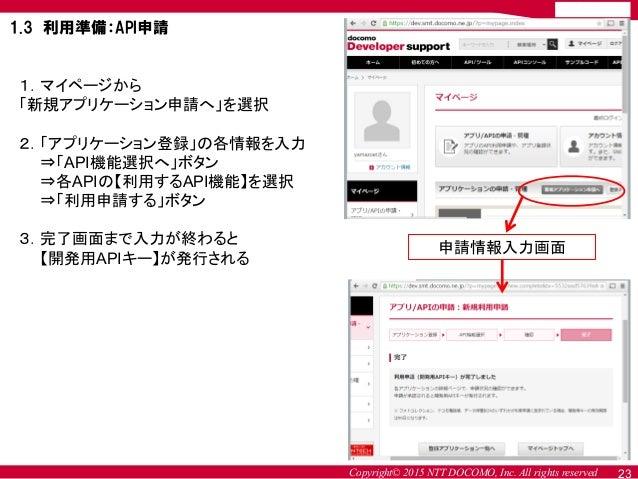 Copyright© 2015 NTT DOCOMO, Inc. All rights reserved 1.マイページから 「新規アプリケーション申請へ」を選択 2.「アプリケーション登録」の各情報を入力 ⇒「API機能選択へ」ボタン ⇒各A...