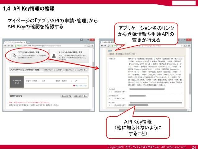 Copyright© 2015 NTT DOCOMO, Inc. All rights reserved マイページの「アプリ/APIの申請・管理」から API Keyの確認を確認する アプリケーション名のリンク から登録情報や利用APIの 変...