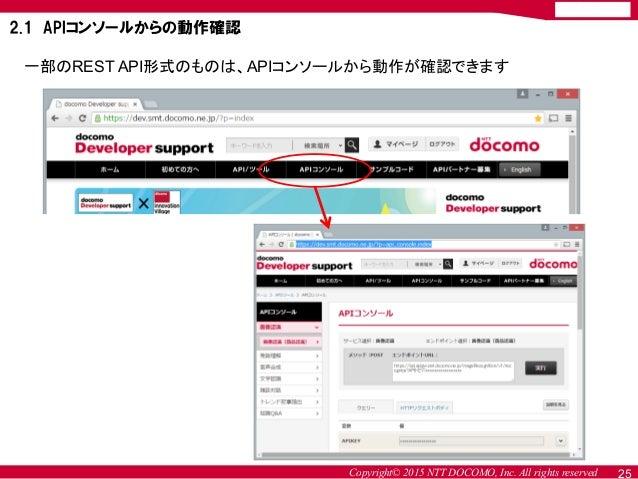 Copyright© 2015 NTT DOCOMO, Inc. All rights reserved 一部のREST API形式のものは、APIコンソールから動作が確認できます 2.1 APIコンソールからの動作確認 25