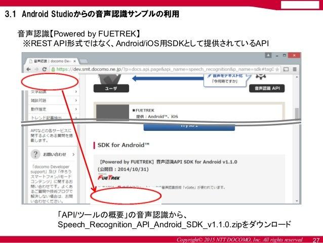 Copyright© 2015 NTT DOCOMO, Inc. All rights reserved 音声認識【Powered by FUETREK】 ※REST API形式ではなく、Android/iOS用SDKとして提供されているAPI...
