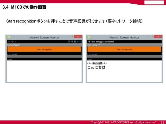 Copyright© 2015 NTT DOCOMO, Inc. All rights reserved Start recognitionボタンを押すことで音声認識が試せます(要ネットワーク接続) 3.4 M100での動作画面 33