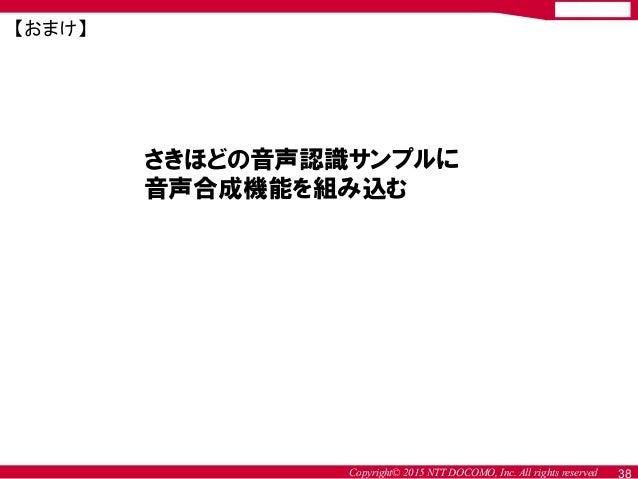 Copyright© 2015 NTT DOCOMO, Inc. All rights reserved 38 さきほどの音声認識サンプルに 音声合成機能を組み込む 【おまけ】