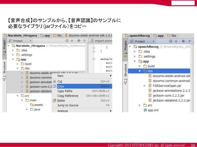 Copyright© 2015 NTT DOCOMO, Inc. All rights reserved 39 【音声合成】のサンプルから、【音声認識】のサンプルに 必要なライブラリ(jarファイル)をコピー