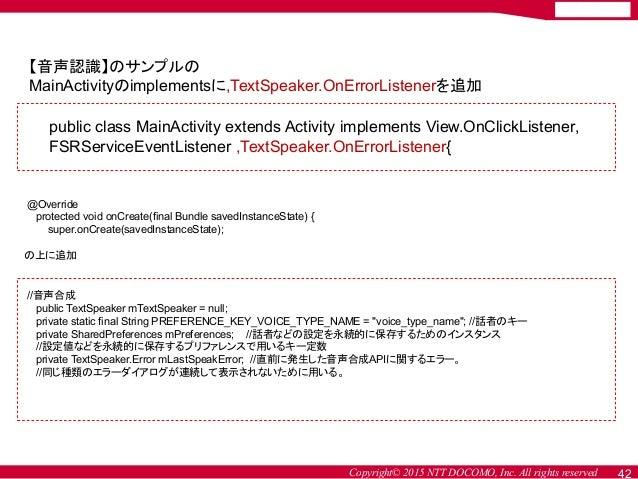 Copyright© 2015 NTT DOCOMO, Inc. All rights reserved 42 【音声認識】のサンプルの MainActivityのimplementsに,TextSpeaker.OnErrorListenerを...