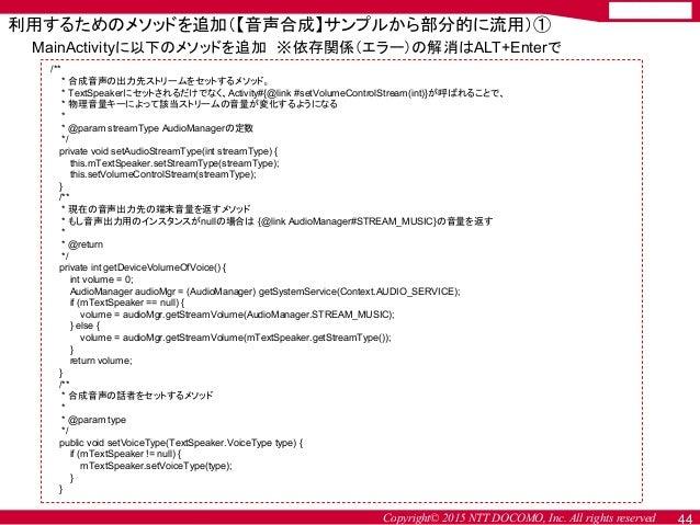Copyright© 2015 NTT DOCOMO, Inc. All rights reserved 44 MainActivityに以下のメソッドを追加 ※依存関係(エラー)の解消はALT+Enterで /** * 合成音声の出力先ストリ...