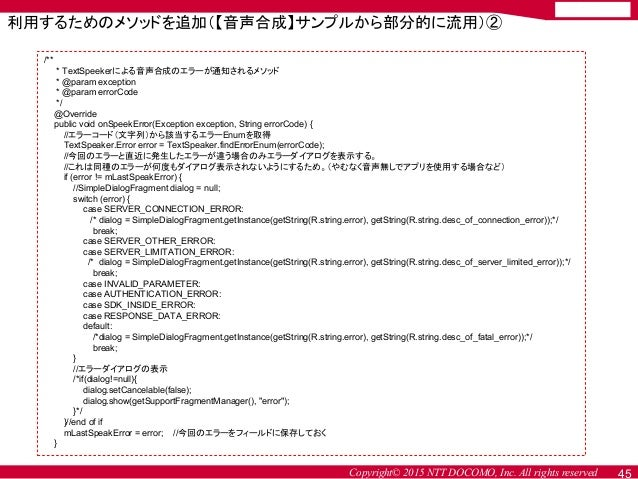 Copyright© 2015 NTT DOCOMO, Inc. All rights reserved 45 利用するためのメソッドを追加(【音声合成】サンプルから部分的に流用)② /** * TextSpeekerによる音声合成のエラーが通...