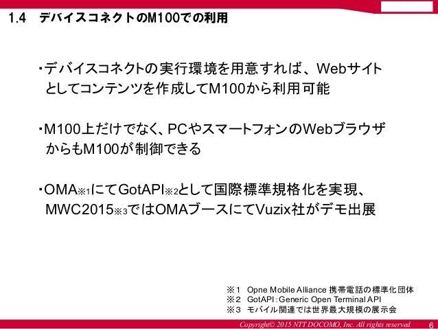Copyright© 2015 NTT DOCOMO, Inc. All rights reserved 6 ・デバイスコネクトの実行環境を用意すれば、 Webサイト としてコンテンツを作成してM100から利用可能 ・M100上だけでなく、PC...
