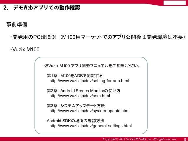 Copyright© 2015 NTT DOCOMO, Inc. All rights reserved 9 事前準備 ・開発用のPC環境※ (M100用マーケットでのアプリ公開後は開発環境は不要) ・Vuzix M100 ※Vuzix M10...