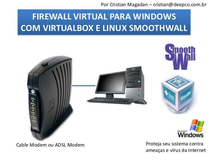 Por Cristian Magadan – cristian@deepco.com.br   FIREWALL VIRTUAL PARA WINDOWS COM VIRTUALBOX E LINUX SMOOTHWALLCable Modem...