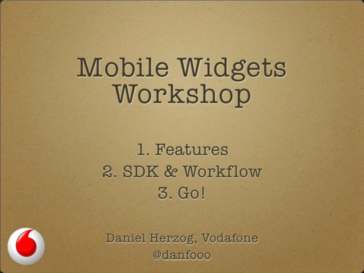 Mobile Widgets   Workshop      1. Features  2. SDK & Workflow         3. Go!   Daniel Herzog, Vodafone         @danfooo